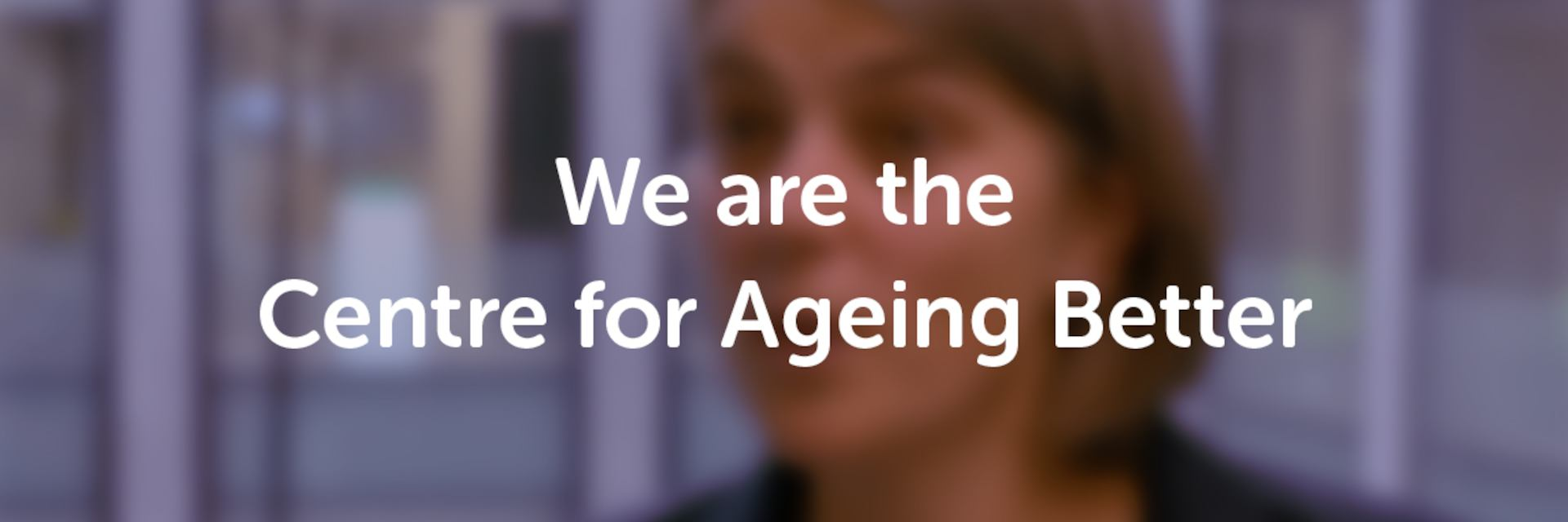We are the Centre for Ageing Better