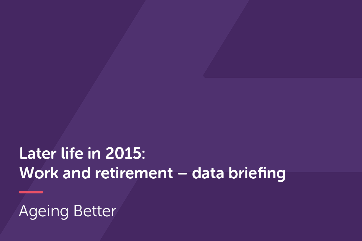 Later Life in 2015: Work and retirement - data briefing