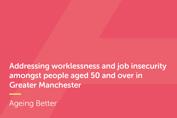 Addressing worklessness and job insecurity amongst people aged 50 and over in Greater Manchester